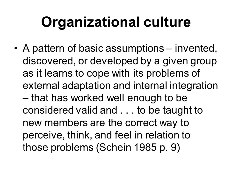 Organizational culture A pattern of basic assumptions – invented, discovered, or developed by a given group as it learns to cope with its problems of external adaptation and internal integration – that has worked well enough to be considered valid and...
