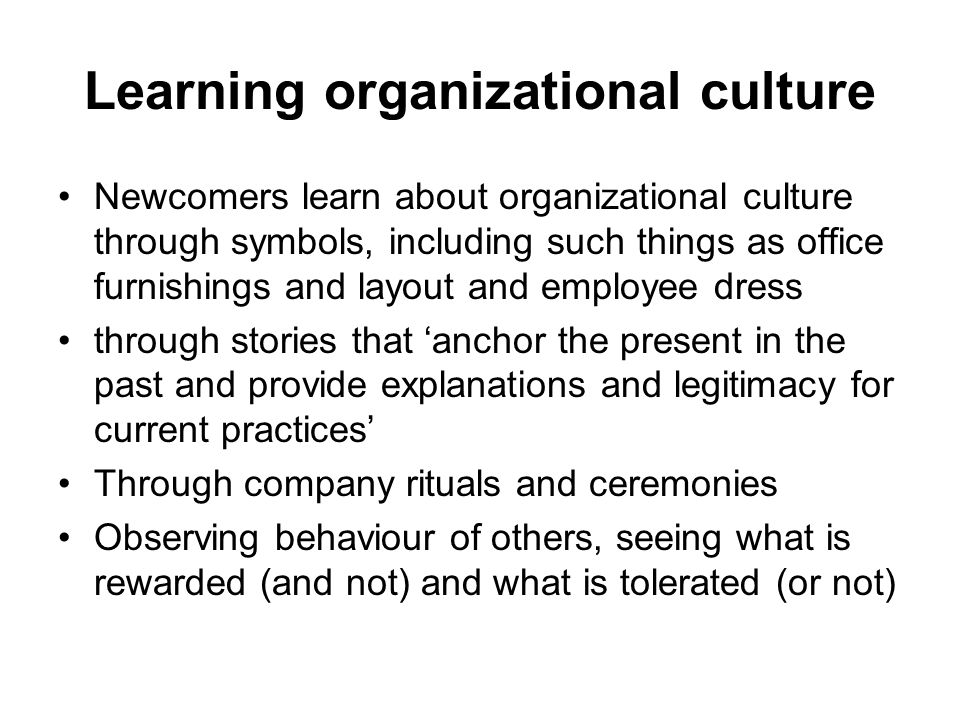 Learning organizational culture Newcomers learn about organizational culture through symbols, including such things as office furnishings and layout and employee dress through stories that 'anchor the present in the past and provide explanations and legitimacy for current practices' Through company rituals and ceremonies Observing behaviour of others, seeing what is rewarded (and not) and what is tolerated (or not)