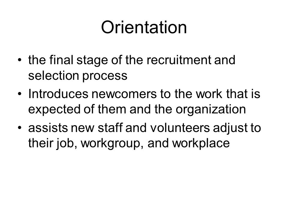 Orientation the final stage of the recruitment and selection process Introduces newcomers to the work that is expected of them and the organization assists new staff and volunteers adjust to their job, workgroup, and workplace