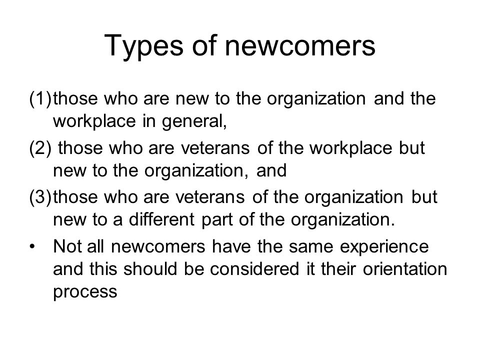 Types of newcomers (1)those who are new to the organization and the workplace in general, (2) those who are veterans of the workplace but new to the organization, and (3)those who are veterans of the organization but new to a different part of the organization.