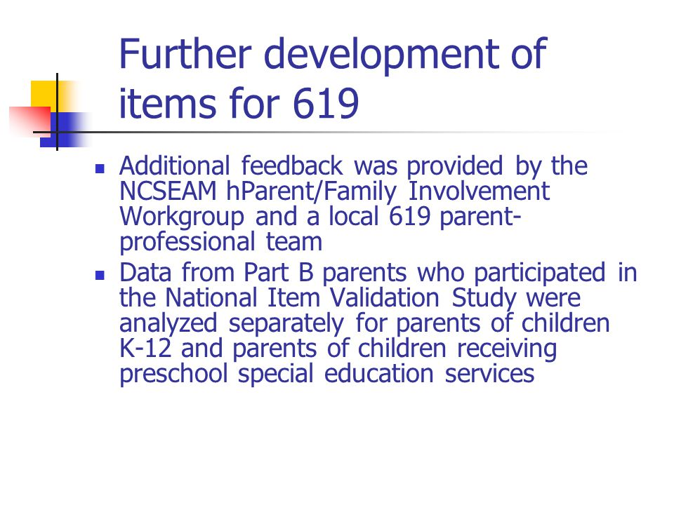 Further development of items for 619 Additional feedback was provided by the NCSEAM hParent/Family Involvement Workgroup and a local 619 parent- professional team Data from Part B parents who participated in the National Item Validation Study were analyzed separately for parents of children K-12 and parents of children receiving preschool special education services