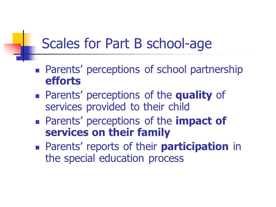 Scales for Part B school-age Parents' perceptions of school partnership efforts Parents' perceptions of the quality of services provided to their child Parents' perceptions of the impact of services on their family Parents' reports of their participation in the special education process