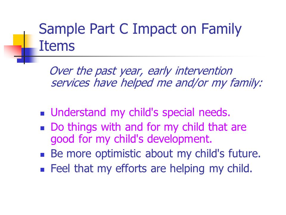 Sample Part C Impact on Family Items Over the past year, early intervention services have helped me and/or my family: Understand my child s special needs.