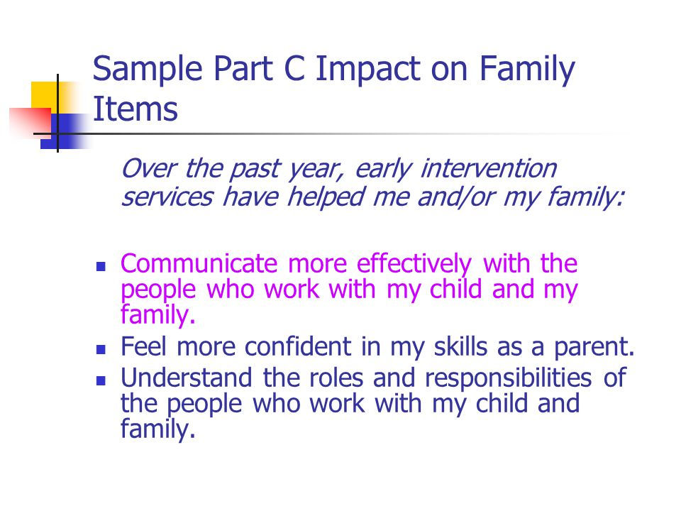 Sample Part C Impact on Family Items Over the past year, early intervention services have helped me and/or my family: Communicate more effectively with the people who work with my child and my family.