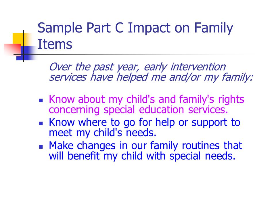 Sample Part C Impact on Family Items Over the past year, early intervention services have helped me and/or my family: Know about my child s and family s rights concerning special education services.