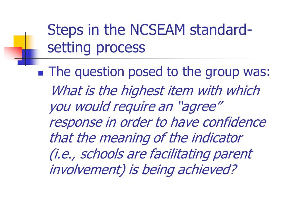 Steps in the NCSEAM standard- setting process The question posed to the group was: What is the highest item with which you would require an agree response in order to have confidence that the meaning of the indicator (i.e., schools are facilitating parent involvement) is being achieved