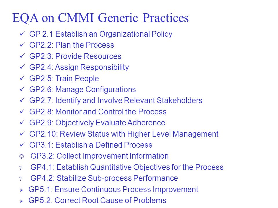 GP 2.1 Establish an Organizational Policy GP2.2: Plan the Process GP2.3: Provide Resources GP2.4: Assign Responsibility GP2.5: Train People GP2.6: Manage Configurations GP2.7: Identify and Involve Relevant Stakeholders GP2.8: Monitor and Control the Process GP2.9: Objectively Evaluate Adherence GP2.10: Review Status with Higher Level Management GP3.1: Establish a Defined Process GP3.2: Collect Improvement Information .