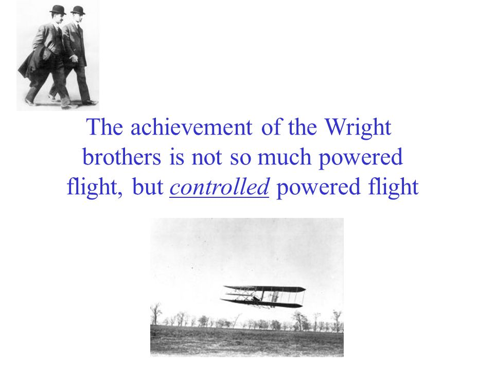 The achievement of the Wright brothers is not so much powered flight, but controlled powered flight