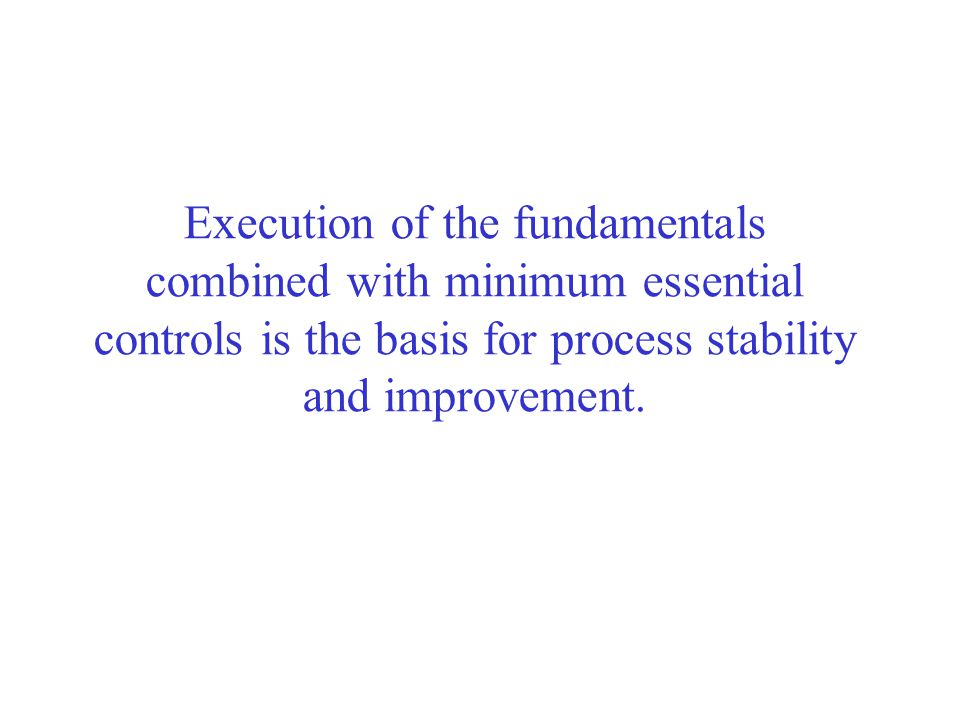 Execution of the fundamentals combined with minimum essential controls is the basis for process stability and improvement.