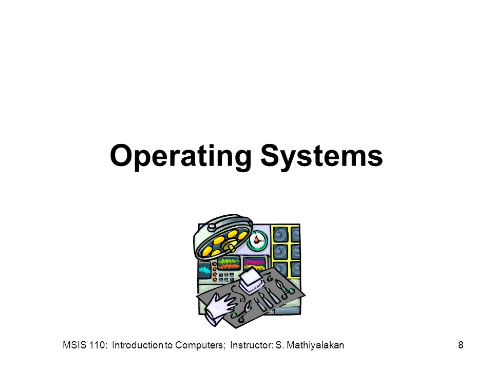 MSIS 110: Introduction to Computers; Instructor: S. Mathiyalakan8 Operating Systems