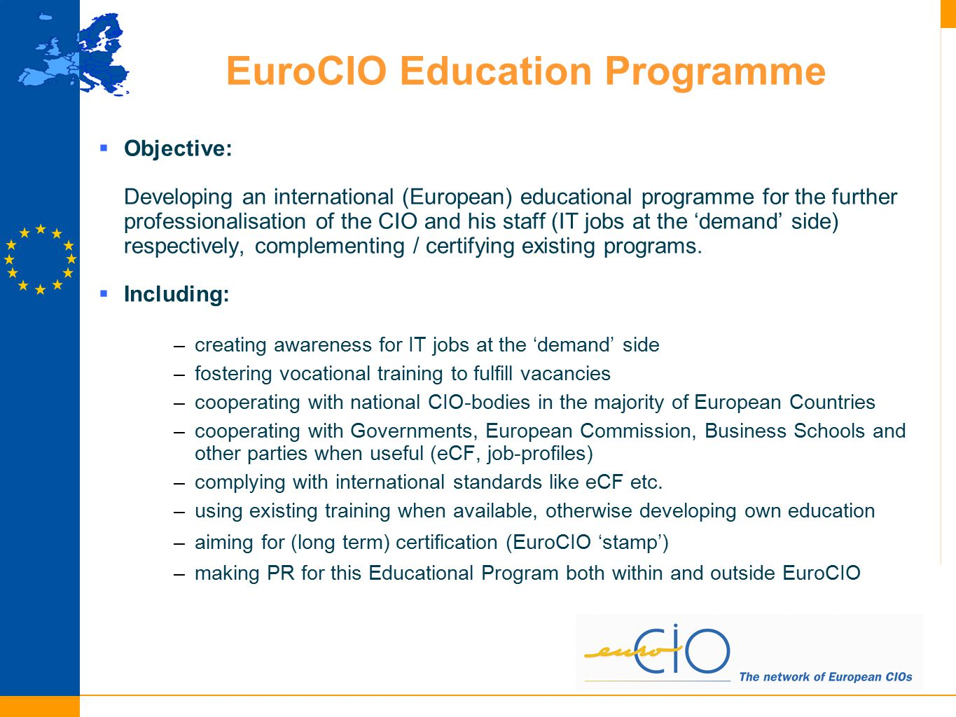 Positioning the EuroCIO Executive Education Programme Advanced Courses for ICT managers in the ICT-supply industry Courses + University programs for technicians and programmers Technical courses (e-business, web 2.0, ERP-use, end users) Management Staff Supply (ICT industry), Demand (CIO-community) Universities EuroCIO Educational Offering mainly addresses ICT Executives needs at the 'demand' side: - the need for business driven (innovation) ICT knowledge for management (e-leadership) our challenge: creating top management courses for the demand side: e-leadership