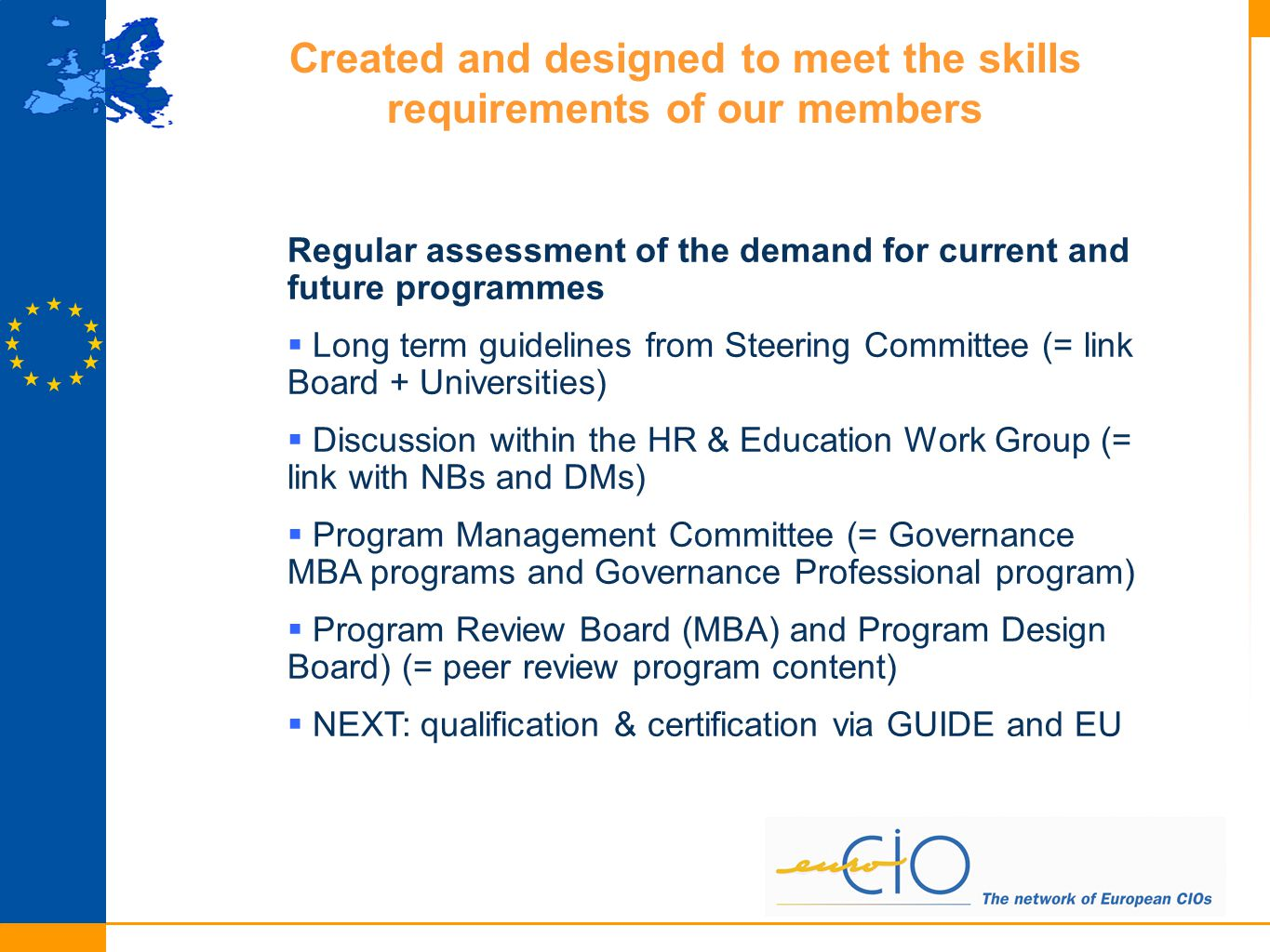 Created and designed to meet the skills requirements of our members Regular assessment of the demand for current and future programmes  Long term guidelines from Steering Committee (= link Board + Universities)  Discussion within the HR & Education Work Group (= link with NBs and DMs)  Program Management Committee (= Governance MBA programs and Governance Professional program)  Program Review Board (MBA) and Program Design Board) (= peer review program content)  NEXT: qualification & certification via GUIDE and EU