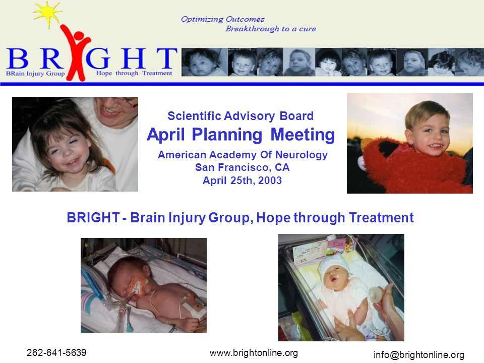 American Academy Of Neurology San Francisco, CA April 25th, 2003 BRIGHT - Brain Injury Group, Hope through Treatment Scientific Advisory Board April Planning Meeting 262-641-5639www.brightonline.org info@brightonline.org