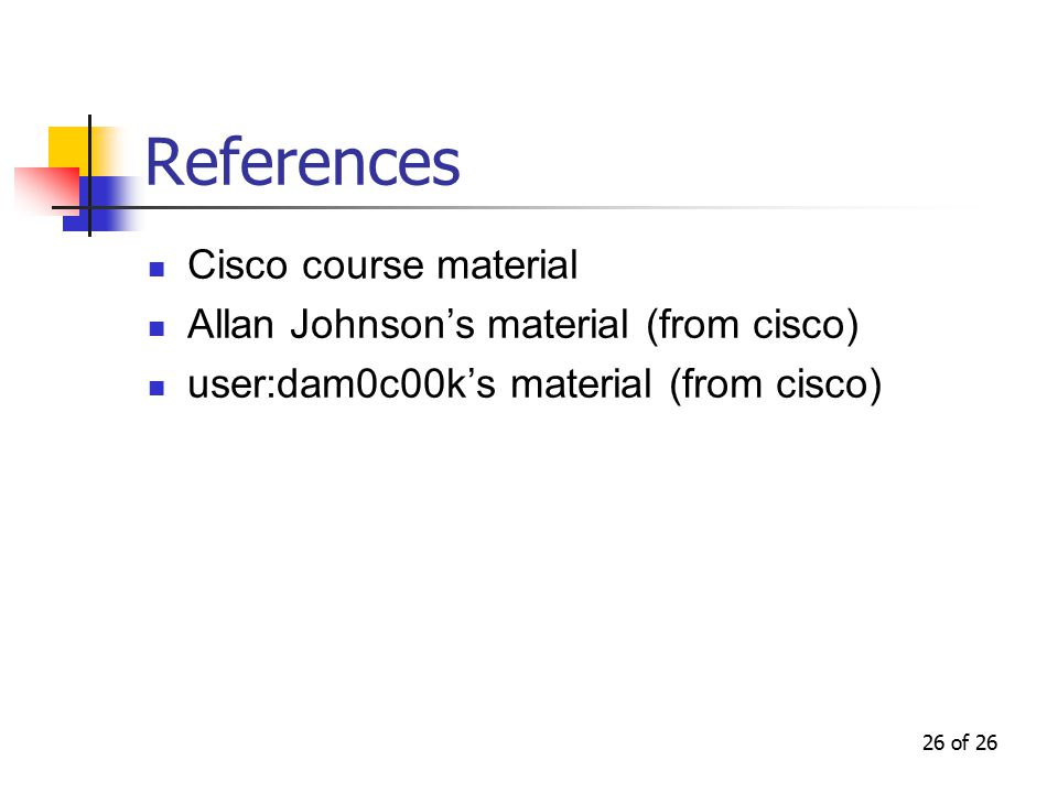 26 of 26 References Cisco course material Allan Johnson's material (from cisco) user:dam0c00k's material (from cisco)