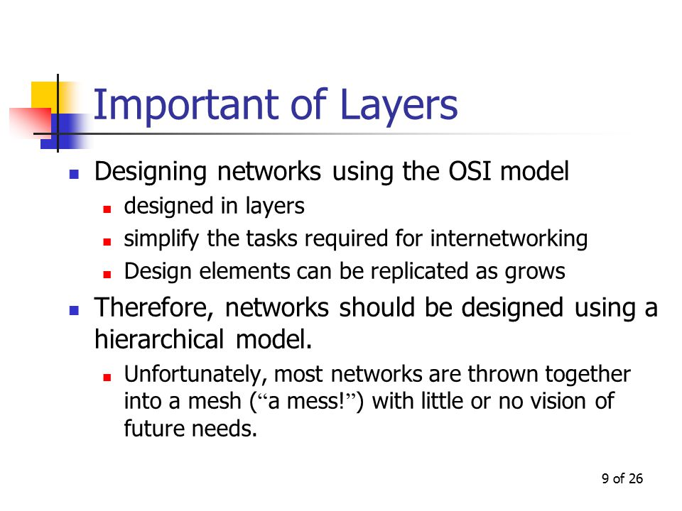 9 of 26 Important of Layers Designing networks using the OSI model designed in layers simplify the tasks required for internetworking Design elements can be replicated as grows Therefore, networks should be designed using a hierarchical model.
