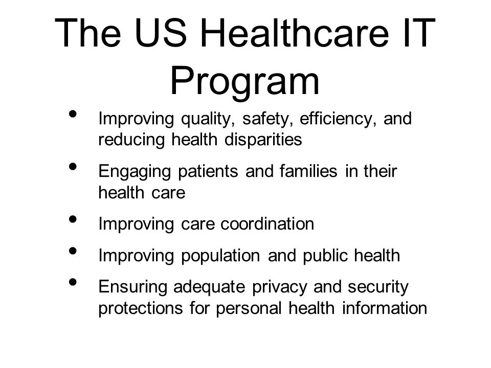 The US Healthcare IT Program Improving quality, safety, efficiency, and reducing health disparities Engaging patients and families in their health car