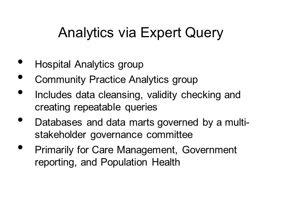 Analytics via Expert Query Hospital Analytics group Community Practice Analytics group Includes data cleansing, validity checking and creating repeata