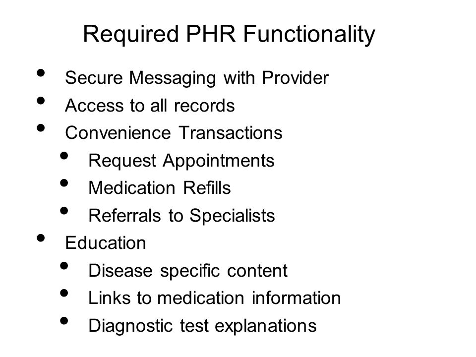 Required PHR Functionality Secure Messaging with Provider Access to all records Convenience Transactions Request Appointments Medication Refills Refer