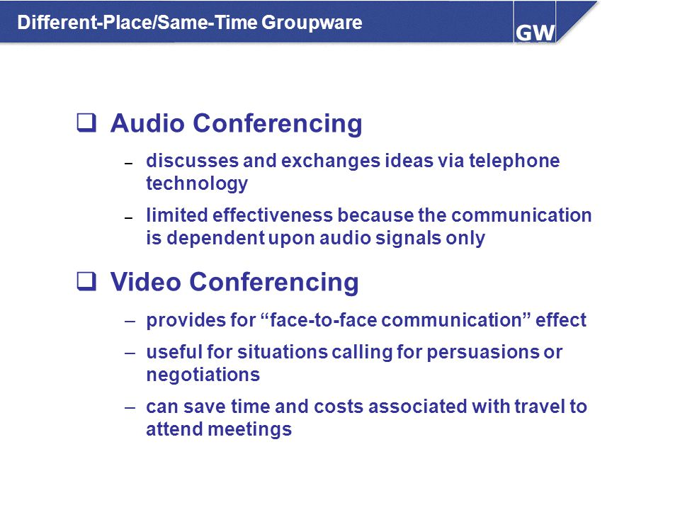 Different-Place/Same-Time Groupware  Audio Conferencing – discusses and exchanges ideas via telephone technology – limited effectiveness because the