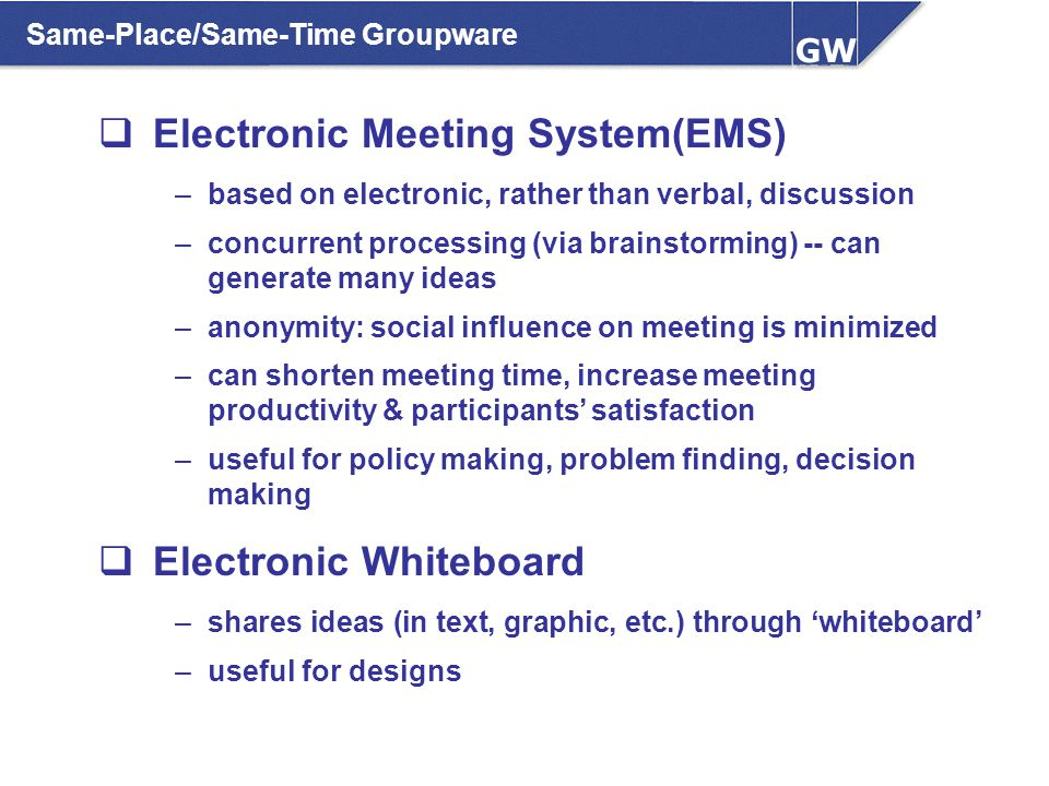 Same-Place/Same-Time Groupware  Electronic Meeting System(EMS) –based on electronic, rather than verbal, discussion –concurrent processing (via brain