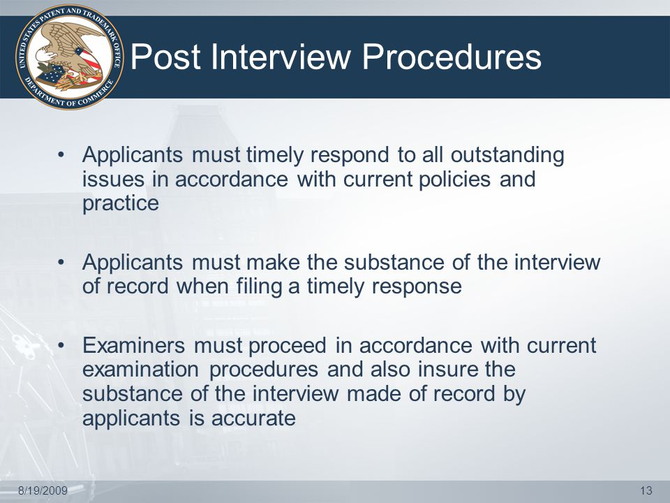 8/19/200913 Post Interview Procedures Applicants must timely respond to all outstanding issues in accordance with current policies and practice Applicants must make the substance of the interview of record when filing a timely response Examiners must proceed in accordance with current examination procedures and also insure the substance of the interview made of record by applicants is accurate