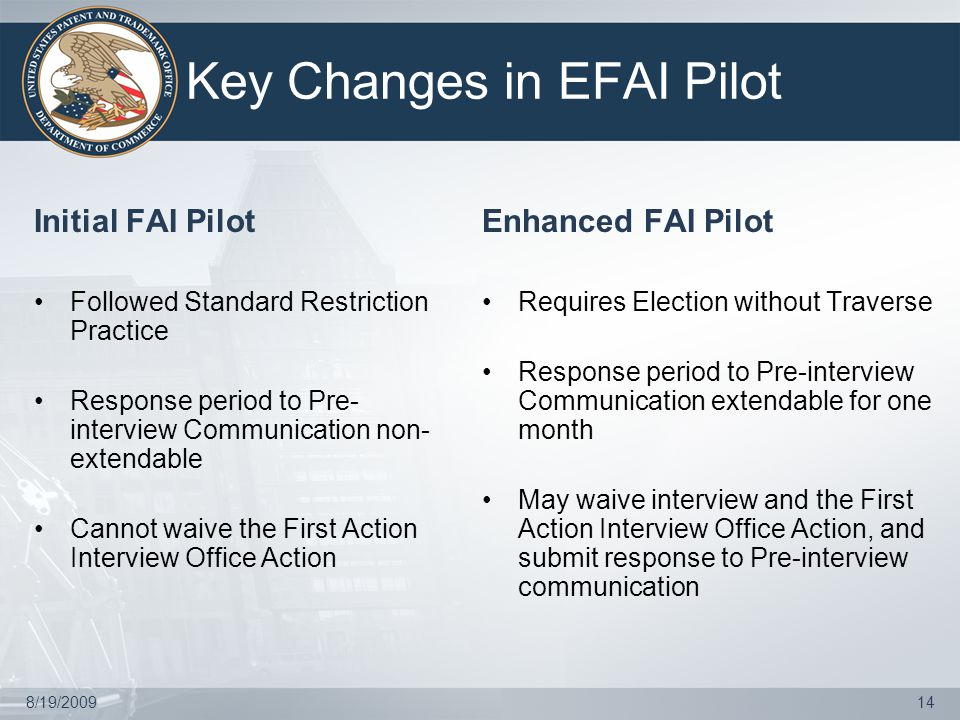 8/19/200914 Key Changes in EFAI Pilot Initial FAI Pilot Followed Standard Restriction Practice Response period to Pre- interview Communication non- extendable Cannot waive the First Action Interview Office Action Enhanced FAI Pilot Requires Election without Traverse Response period to Pre-interview Communication extendable for one month May waive interview and the First Action Interview Office Action, and submit response to Pre-interview communication