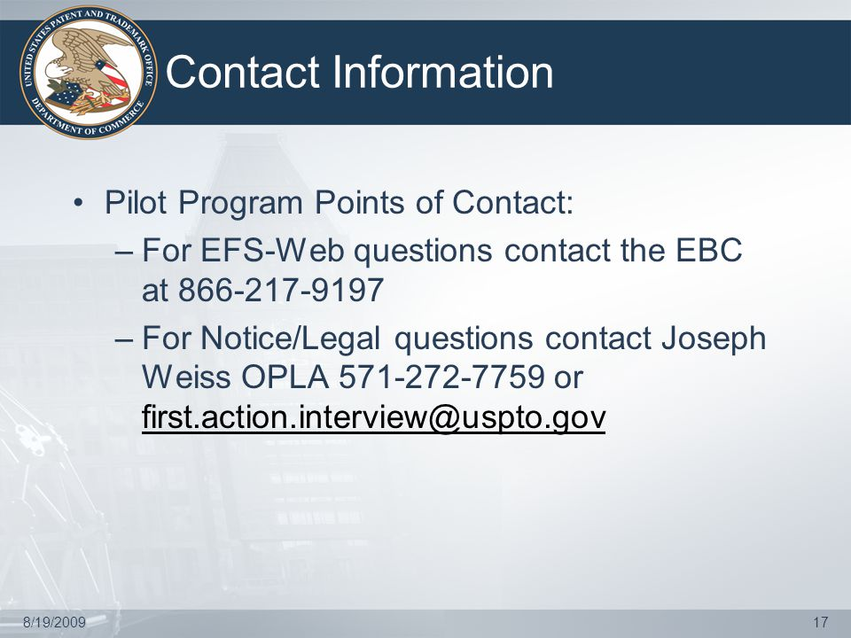 8/19/200917 Contact Information Pilot Program Points of Contact: –For EFS-Web questions contact the EBC at 866-217-9197 –For Notice/Legal questions contact Joseph Weiss OPLA 571-272-7759 or first.action.interview@uspto.gov