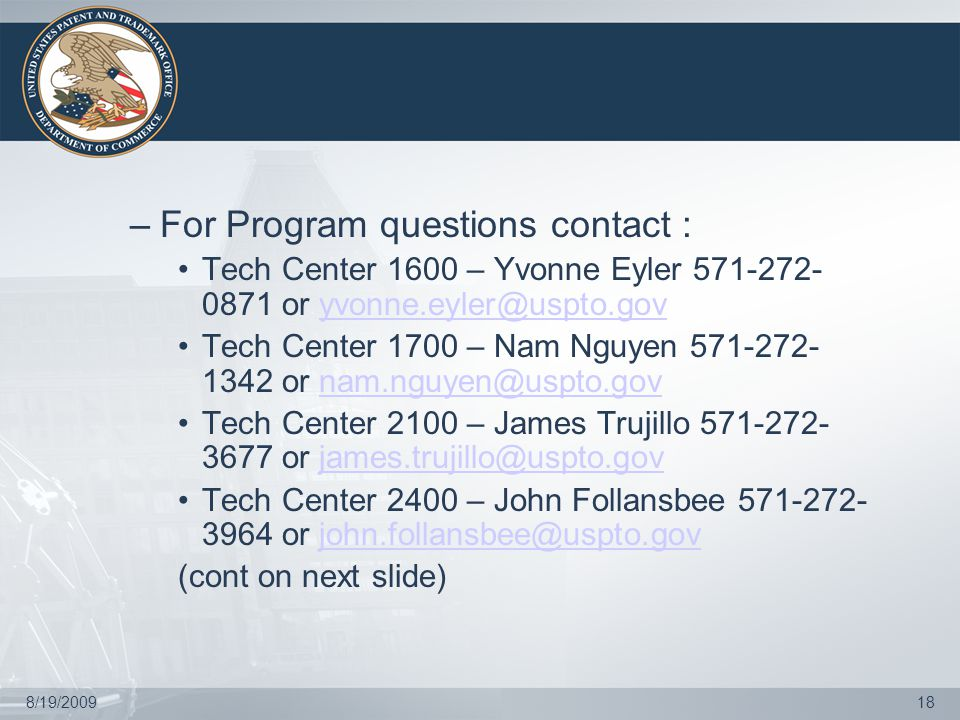 8/19/200918 –For Program questions contact : Tech Center 1600 – Yvonne Eyler 571-272- 0871 or yvonne.eyler@uspto.govyvonne.eyler@uspto.gov Tech Center 1700 – Nam Nguyen 571-272- 1342 or nam.nguyen@uspto.govnam.nguyen@uspto.gov Tech Center 2100 – James Trujillo 571-272- 3677 or james.trujillo@uspto.govjames.trujillo@uspto.gov Tech Center 2400 – John Follansbee 571-272- 3964 or john.follansbee@uspto.govjohn.follansbee@uspto.gov (cont on next slide)