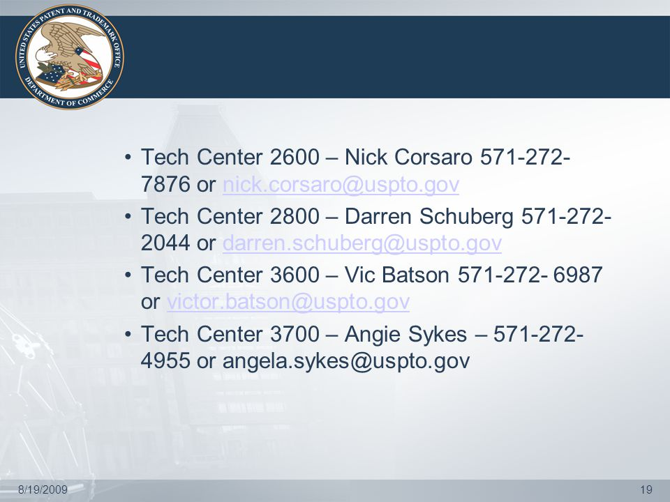 8/19/200919 Tech Center 2600 – Nick Corsaro 571-272- 7876 or nick.corsaro@uspto.govnick.corsaro@uspto.gov Tech Center 2800 – Darren Schuberg 571-272- 2044 or darren.schuberg@uspto.govdarren.schuberg@uspto.gov Tech Center 3600 – Vic Batson 571-272- 6987 or victor.batson@uspto.govvictor.batson@uspto.gov Tech Center 3700 – Angie Sykes – 571-272- 4955 or angela.sykes@uspto.gov
