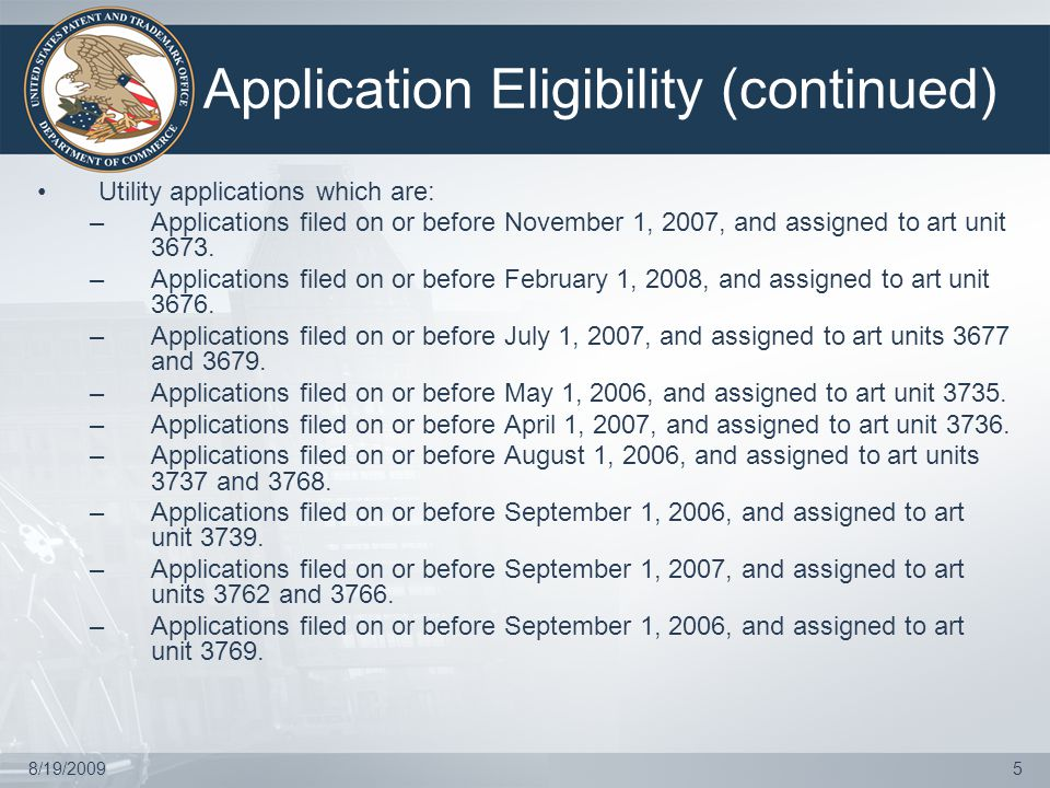 8/19/20095 Application Eligibility (continued) Utility applications which are: –Applications filed on or before November 1, 2007, and assigned to art unit 3673.