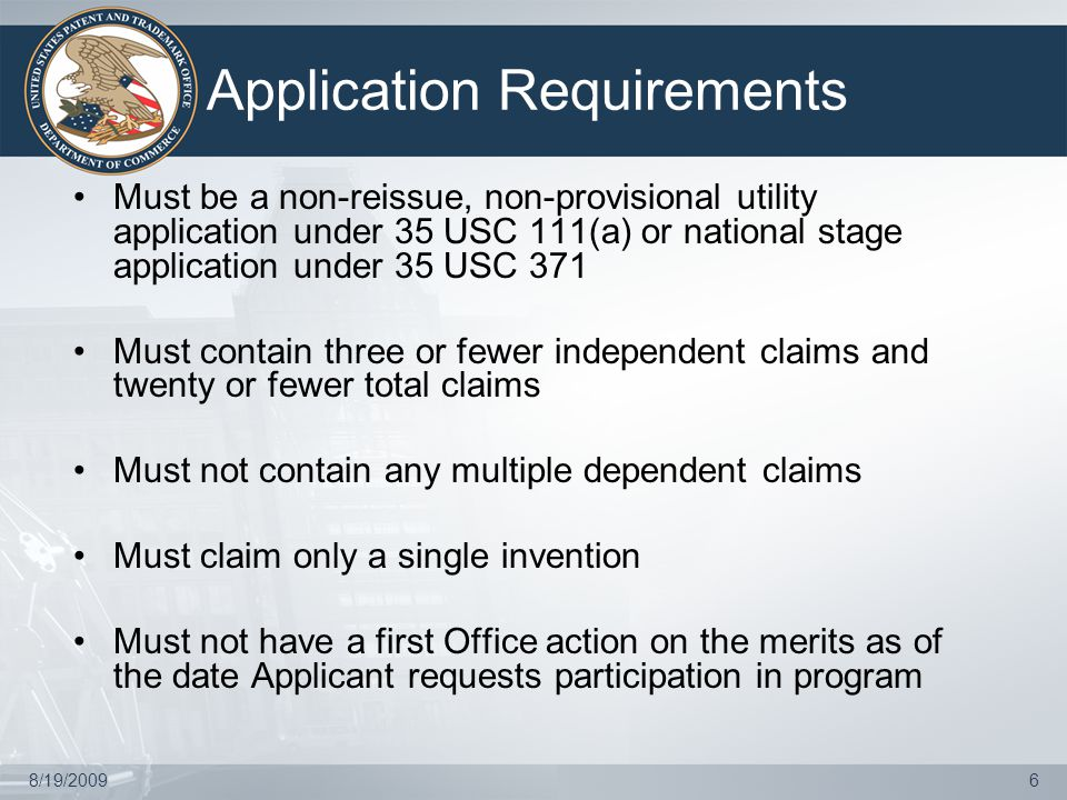 8/19/20096 Application Requirements Must be a non-reissue, non-provisional utility application under 35 USC 111(a) or national stage application under 35 USC 371 Must contain three or fewer independent claims and twenty or fewer total claims Must not contain any multiple dependent claims Must claim only a single invention Must not have a first Office action on the merits as of the date Applicant requests participation in program