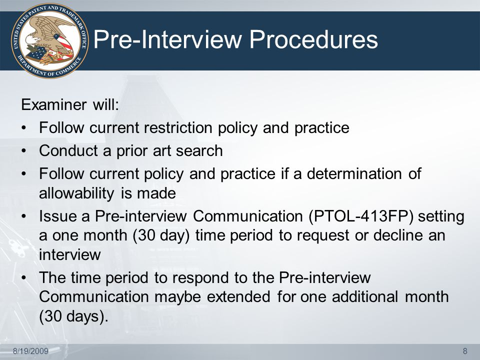 8/19/20098 Pre-Interview Procedures Examiner will: Follow current restriction policy and practice Conduct a prior art search Follow current policy and practice if a determination of allowability is made Issue a Pre-interview Communication (PTOL-413FP) setting a one month (30 day) time period to request or decline an interview The time period to respond to the Pre-interview Communication maybe extended for one additional month (30 days).