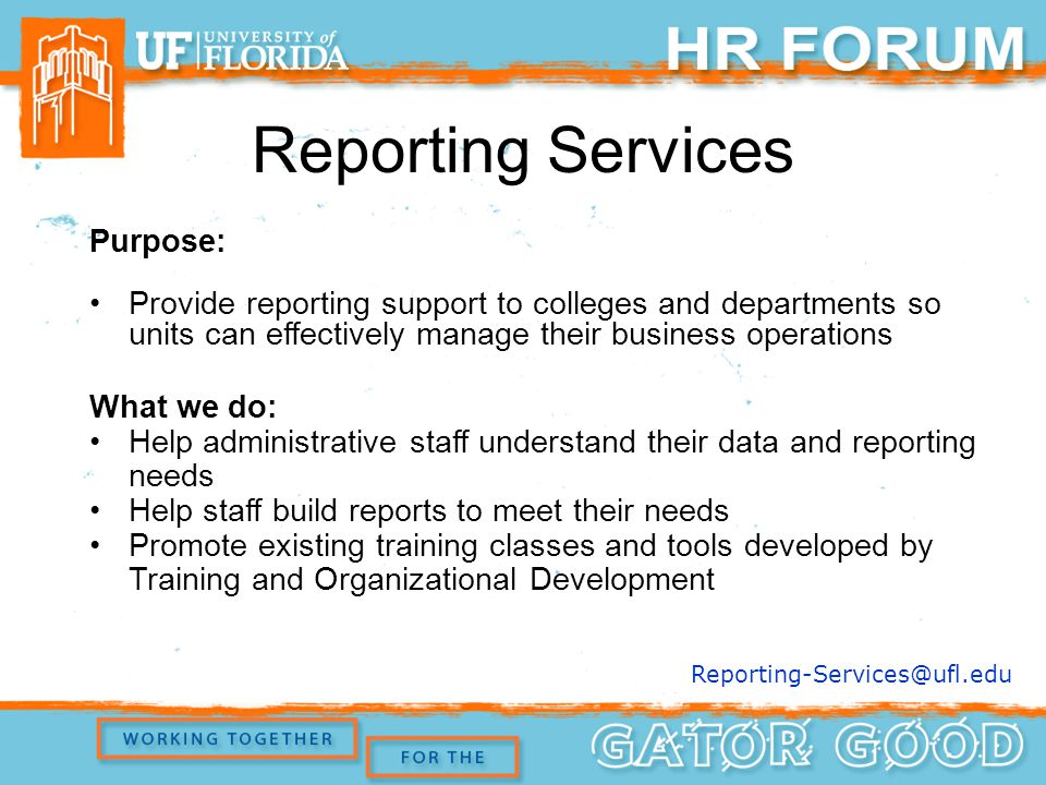Purpose: Provide reporting support to colleges and departments so units can effectively manage their business operations What we do: Help administrative staff understand their data and reporting needs Help staff build reports to meet their needs Promote existing training classes and tools developed by Training and Organizational Development Reporting Services Reporting-Services@ufl.edu