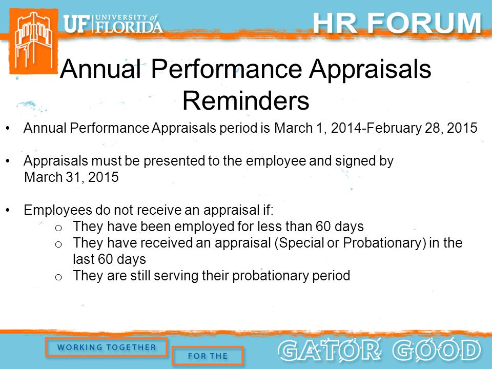 Annual Performance Appraisals Reminders Annual Performance Appraisals period is March 1, 2014-February 28, 2015 Appraisals must be presented to the employee and signed by March 31, 2015 Employees do not receive an appraisal if: o They have been employed for less than 60 days o They have received an appraisal (Special or Probationary) in the last 60 days o They are still serving their probationary period