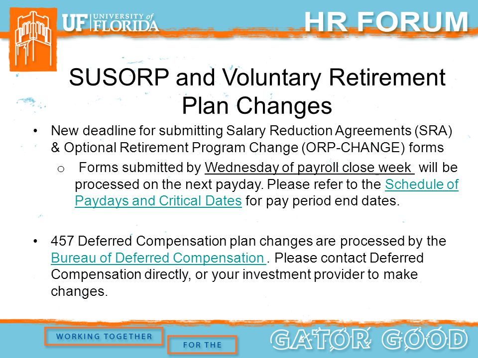 New deadline for submitting Salary Reduction Agreements (SRA) & Optional Retirement Program Change (ORP-CHANGE) forms o Forms submitted by Wednesday of payroll close week will be processed on the next payday.