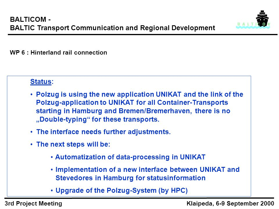 "BALTICOM - BALTIC Transport Communication and Regional Development WP 6 : Hinterland rail connection Klaipeda, 6-9 September 2000 3rd Project Meeting Status: Polzug is using the new application UNIKAT and the link of the Polzug-application to UNIKAT for all Container-Transports starting in Hamburg and Bremen/Bremerhaven, there is no ""Double-typing for these transports."