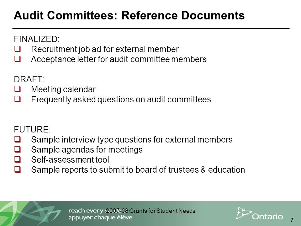 2007-08 Grants for Student Needs 7 Audit Committees: Reference Documents FINALIZED:  Recruitment job ad for external member  Acceptance letter for audit committee members DRAFT:  Meeting calendar  Frequently asked questions on audit committees FUTURE:  Sample interview type questions for external members  Sample agendas for meetings  Self-assessment tool  Sample reports to submit to board of trustees & education