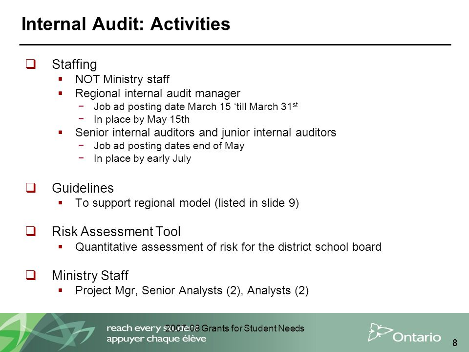 2007-08 Grants for Student Needs 9 Internal Audit: Key Dates For Sector Get familiar with content on FAAB website Spring 2010 Regional internal audit manager Job Posting* Mar 2010 Interviews Apr 2010 Senior and Junior Staff Job Posting* May 2010 Interviews* Jun 2010 Post internal audit mandate on board websites Jun 2010 Risk assessments of each board Jun 2010 – Jan 2011 * For host boards only