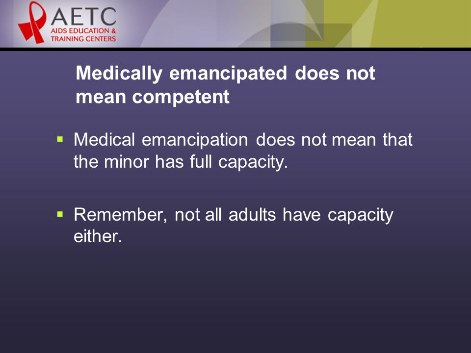 Medically emancipated does not mean competent  Medical emancipation does not mean that the minor has full capacity.
