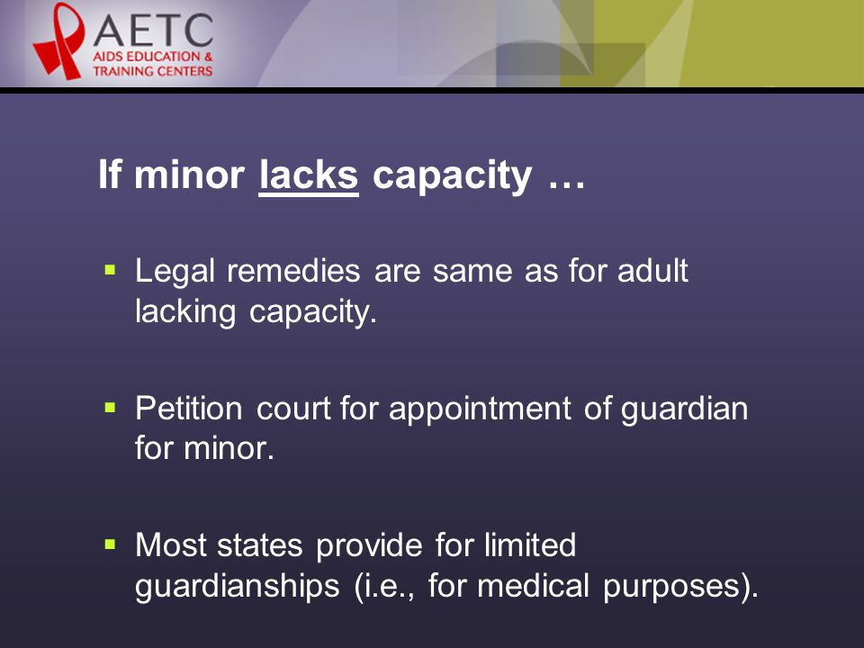 If minor lacks capacity …  Legal remedies are same as for adult lacking capacity.
