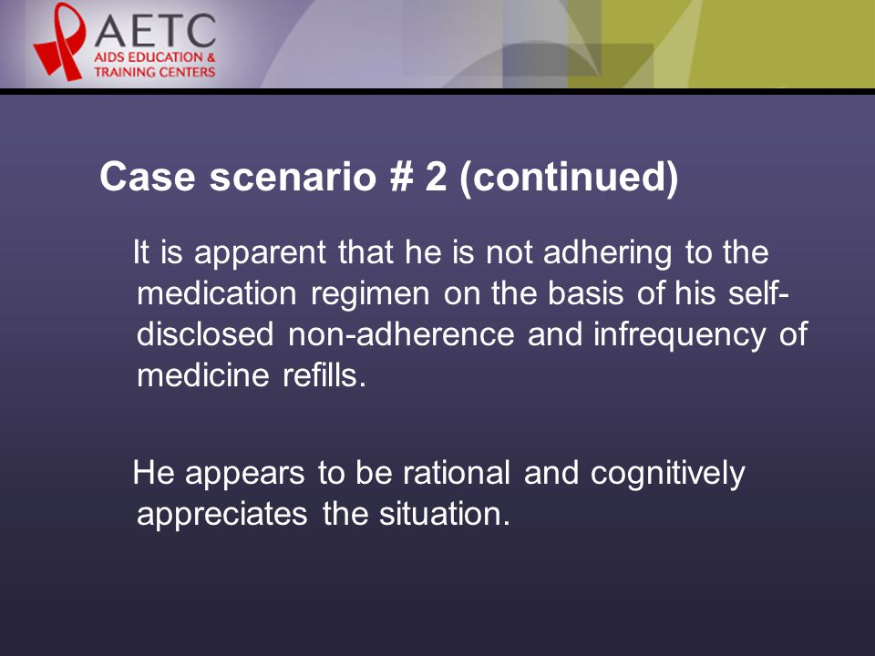 Case scenario # 2 (continued) It is apparent that he is not adhering to the medication regimen on the basis of his self- disclosed non-adherence and infrequency of medicine refills.
