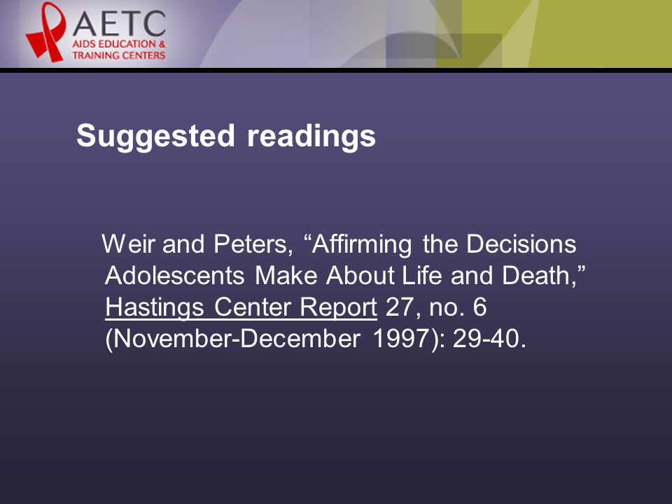 Suggested readings Weir and Peters, Affirming the Decisions Adolescents Make About Life and Death, Hastings Center Report 27, no.