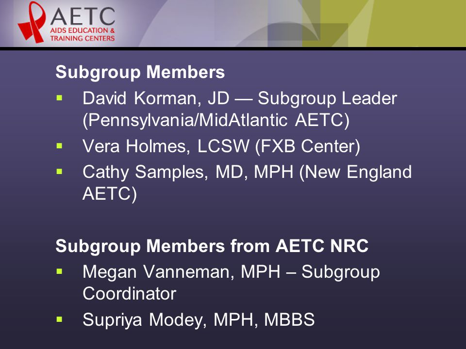 Subgroup Members  David Korman, JD — Subgroup Leader (Pennsylvania/MidAtlantic AETC)  Vera Holmes, LCSW (FXB Center)  Cathy Samples, MD, MPH (New England AETC) Subgroup Members from AETC NRC  Megan Vanneman, MPH – Subgroup Coordinator  Supriya Modey, MPH, MBBS