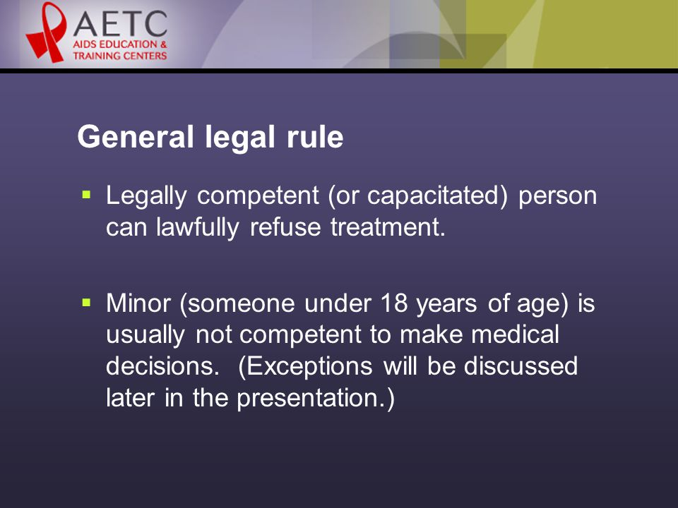General legal rule  Legally competent (or capacitated) person can lawfully refuse treatment.