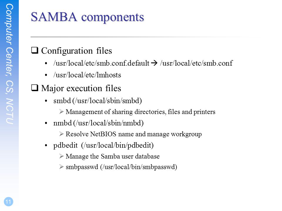 Computer Center, CS, NCTU 11 SAMBA components  Configuration files /usr/local/etc/smb.conf.default  /usr/local/etc/smb.conf /usr/local/etc/lmhosts  Major execution files smbd (/usr/local/sbin/smbd)  Management of sharing directories, files and printers nmbd (/usr/local/sbin/nmbd)  Resolve NetBIOS name and manage workgroup pdbedit (/usr/local/bin/pdbedit)  Manage the Samba user database  smbpasswd (/usr/local/bin/smbpasswd)