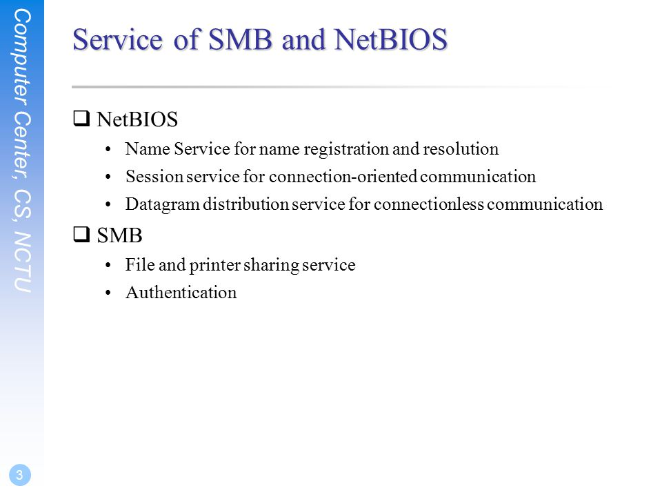 Computer Center, CS, NCTU 14 SAMBA configuration file  smb.conf Sections  Each section in the smb.conf file represents either a share or a meta- service  Global section is special –Global setting  Meta-service –Printer Sharing Setting –Home Sharing Setting # comments [global] para1 = value1 … [printers] para2 = value2 … [homes] para3 = value3 … [share-dir] para4 = value4 …