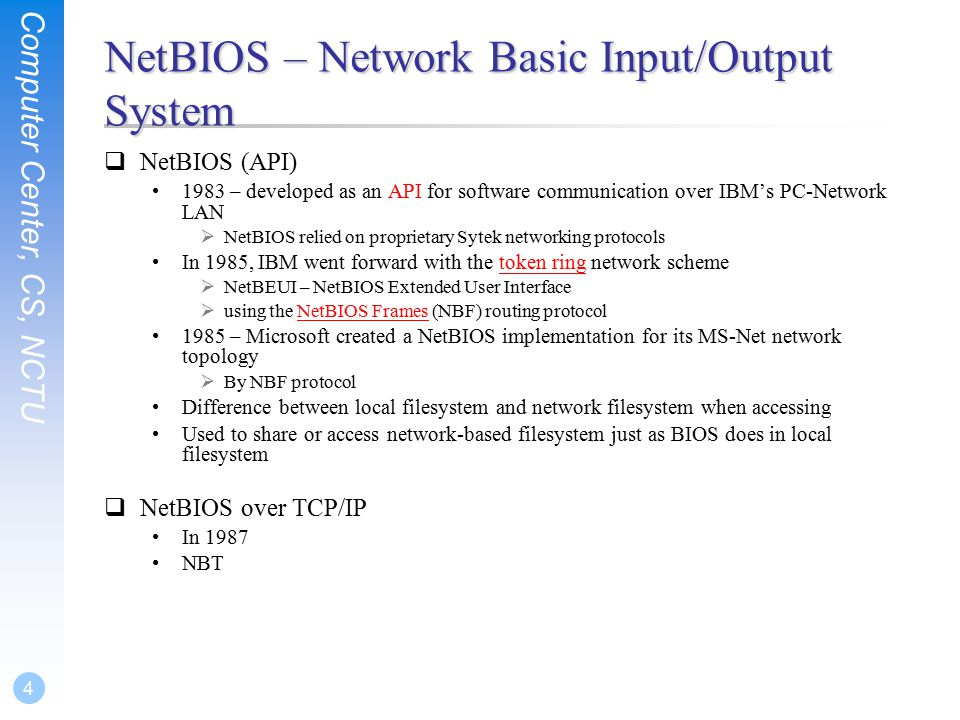 Computer Center, CS, NCTU 4 NetBIOS – Network Basic Input/Output System  NetBIOS (API) 1983 – developed as an API for software communication over IBM's PC-Network LAN  NetBIOS relied on proprietary Sytek networking protocols In 1985, IBM went forward with the token ring network schemetoken ring  NetBEUI – NetBIOS Extended User Interface  using the NetBIOS Frames (NBF) routing protocolNetBIOS Frames 1985 – Microsoft created a NetBIOS implementation for its MS-Net network topology  By NBF protocol Difference between local filesystem and network filesystem when accessing Used to share or access network-based filesystem just as BIOS does in local filesystem  NetBIOS over TCP/IP In 1987 NBT