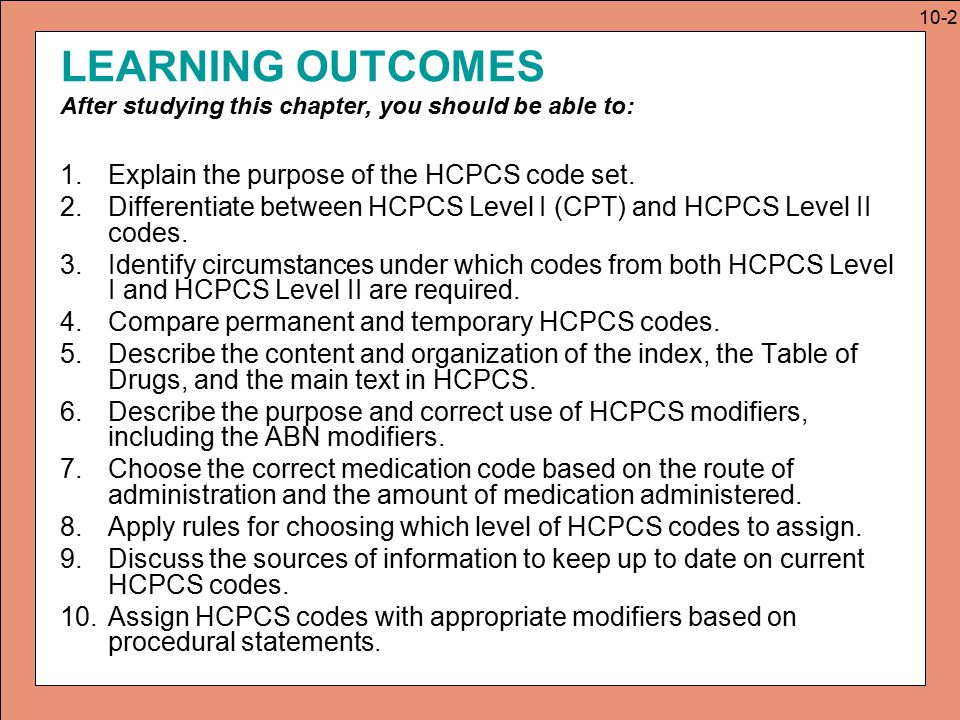 HCPCS MODIFIERS The nearly 300 HCPCS Level II modifiers serve same purpose at CPT modifiers Level II modifiers may be used with Level I or Level II codes –Level II modifiers are listed inside the cover of the HCPCS book or in appendix A.