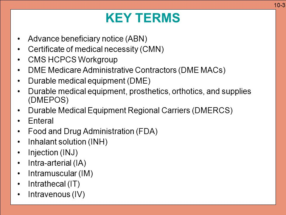KEY TERMS Level I Level II LCD (local coverage determination) Medicare Carrier Manual (MCM) NCD (National coverage determination) NCD (national coverage determination) Notice of Exclusions from Medicare Benefits (NEMB) Other routes (OTH) Parenteral Permanent codes Statistical Analysis Durable Medical Equipment Regional Carriers (SADMERC) Subcutaneous (SC) Table of Drugs Temporary codes Transitional pass-through payments Unclassified HCPCS code Various routes (VAR) 10-4