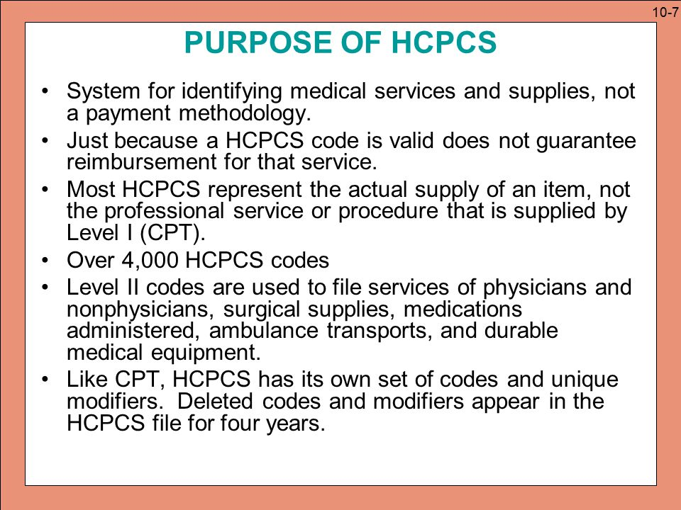 PERMANENT AND TEMPORARY CODES Permanent Codes –Maintained by CMS HCPCS Workgroup –Available for use by all government and private payers Temporary Codes –Begin with C, G, H, K, Q, S and T; added, changed, and deleted on a quarterly basis.